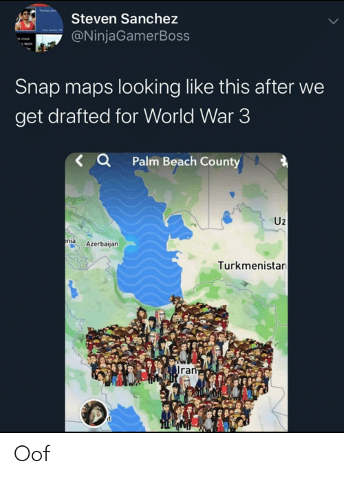 "looking: ""lost be  Steven Sanchez  @NinjaGamerBoss  e cross  v team  Snap maps looking like this after we  get drafted for World War 3  < Q Palm Beach County  Uz  enia  Azerbaijan  Turkmenistan  Iran  it Oof"