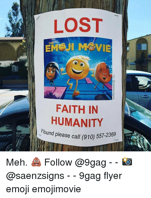 9gag, Emoji, and Meh: LOST  FAITH IN  HUMANITY  f found please call (91  ase call (910) 557-2369 Meh. 💩 Follow @9gag - - 📸@saenzsigns - - 9gag flyer emoji emojimovie