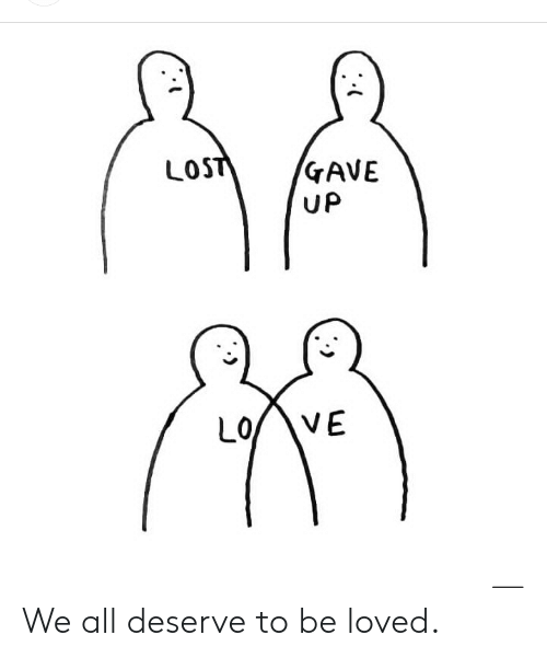 Lost, All, and  Deserve: LOST  GAVE  UP  VE  LO We all deserve to be loved.