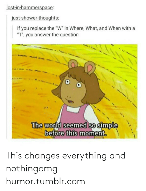 """So Simple: lost-in-hammerspace:  just-shower-thoughts:  If you replace the """"W"""" in Where, What, and When with a  """"T"""", you answer the question  The world seemed so simple  before this moment. This changes everything and nothingomg-humor.tumblr.com"""