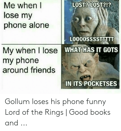 Funny Lord Of The Rings: LOST? LOST?!?  Me when I  lose my  phone alone  L0000SSssTLT  My when I lose  my phone  around friends  WHAT HAS IT GOTS  IN ITS POCKETSES Gollum loses his phone funny Lord of the Rings | Good books and ...