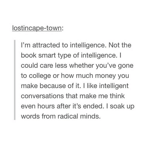 Care Less: lostincape-town  I'm attracted to intelligence. Not the  book smart type of intelligence. I  could care less whether you've gone  to college or how much money you  make because of it. I like intelligent  conversations that make me think  even hours after it's ended. I soak up  words from radical minds.