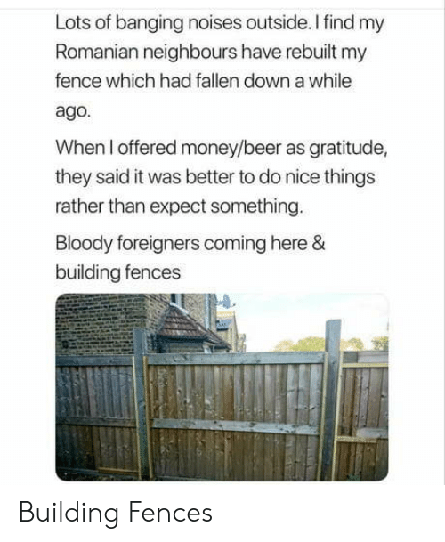 neighbours: Lots of banging noises outside.Ifind my  Romanian neighbours have rebuilt my  fence which had fallen down a while  ago.  When I offered money/beer as gratitude,  they said it was better to do nice things  rather than expect something  oody foreigners coming here  building fences Building Fences