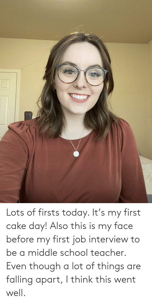 Job interview: Lots of firsts today. It's my first cake day! Also this is my face before my first job interview to be a middle school teacher. Even though a lot of things are falling apart, I think this went well.