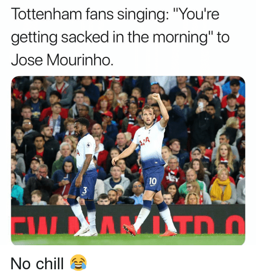 "José Mourinho: lottenham fans singing: ""Youre  getting sacked in the morning"" to  Jose Mourinho  0 B No chill 😂"