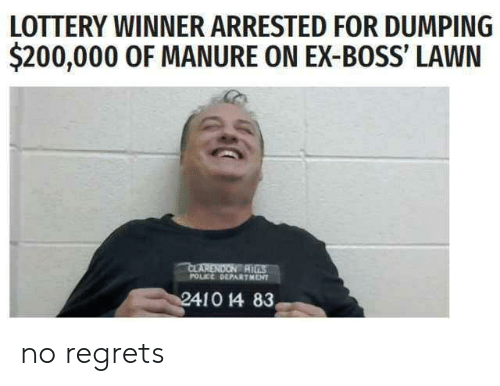 Bailey Jay, Lottery, and Police: LOTTERY WINNER ARRESTED FOR DUMPING  $200,000 0F MANURE ON EX-BOSS' LAWN  CLARENDON R  POLICE OEPARTMENT no regrets