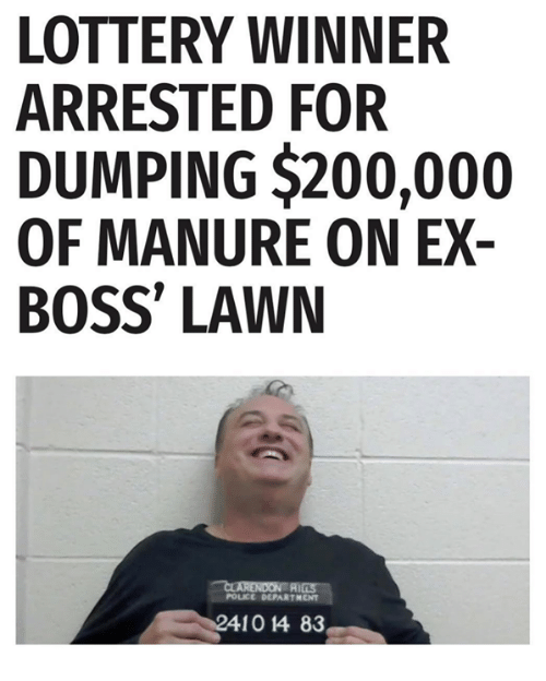 Bailey Jay, Lottery, and Police: LOTTERY WINNER  ARRESTED FOR  DUMPING $200,000  OF MANURE ON EX-  BOSS' LAWN  POLICE DEPARTMENT