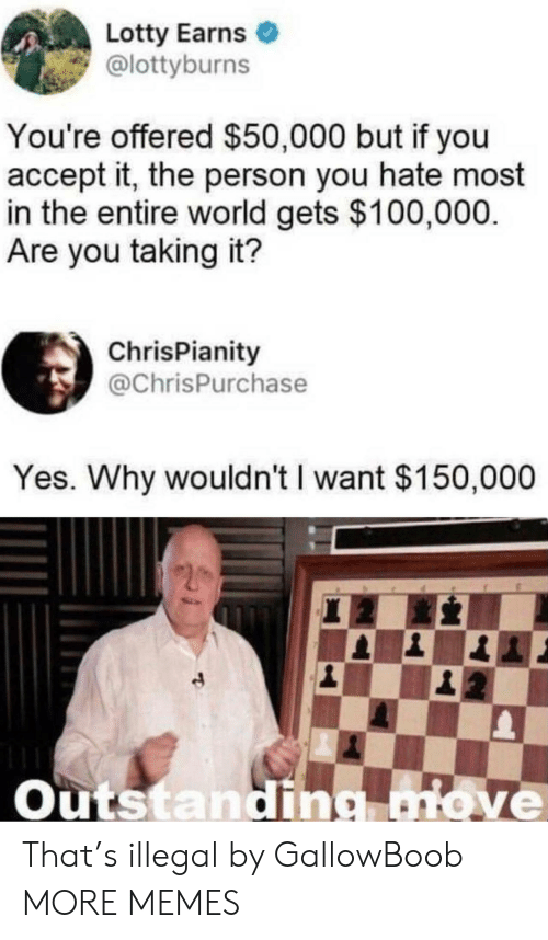 Dank, Memes, and Target: Lotty Earns  @lottyburns  You're offered $50,000 but if you  accept it, the person you hate most  in the entire world gets $100,000.  Are you taking it?  ChrisPianity  @ChrisPurchase  Yes. Why wouldn't I want $150,000  Outstandig move That's illegal by GallowBoob MORE MEMES