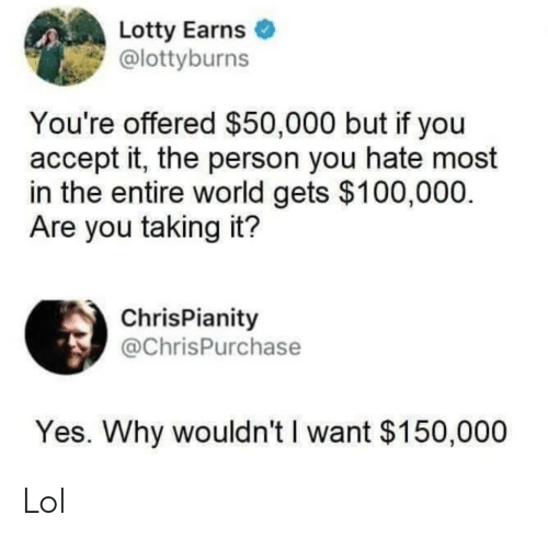 Entire World: Lotty Earns  @lottyburns  You're offered $50,000 but if you  accept it, the person you hate most  in the entire world gets $100,000.  Are you taking it?  ChrisPianity  @ChrisPurchase  Yes. Why wouldn't I want $150,000 Lol