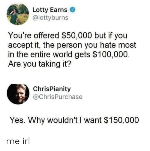 Entire World: Lotty Earns  @lottyburns  You're offered $50,000 but if you  accept it, the person you hate most  in the entire world gets $100,000.  Are you taking it?  ChrisPianity  @ChrisPurchase  Yes. Why wouldn't I want $150,000 me irl