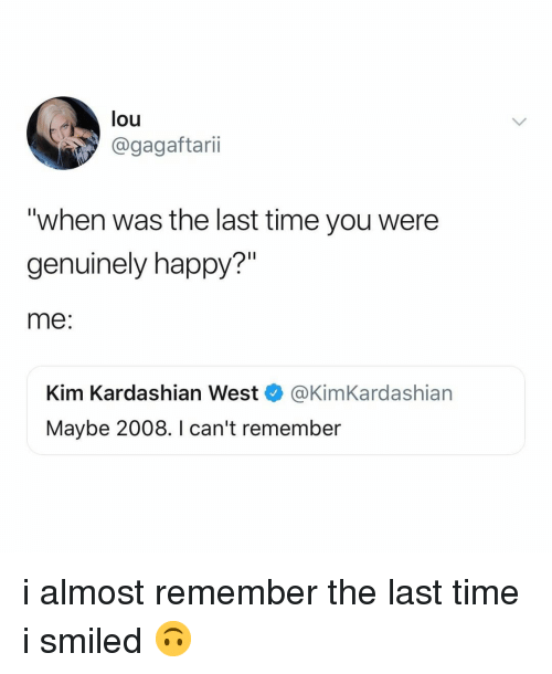 "kim kardashian west: lou  @gagaftarii  ""when was the last time you were  genuinely happy?""  me:  Kim Kardashian West @KimKardashian  Maybe 2008. I can't remember i almost remember the last time i smiled 🙃"