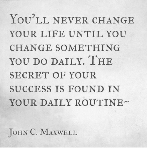 Life, Change, and Never: LOU LL NEVER CHANGE  YOUR LIFE UNTIL YOU  CHANGE SOMETHING  YOU DO DAILY. IHE  SECRET OF YOUR  SUCCESS IS FOUND IN  YOUR DAILY ROUTINE  JoHN C. MAXWELL