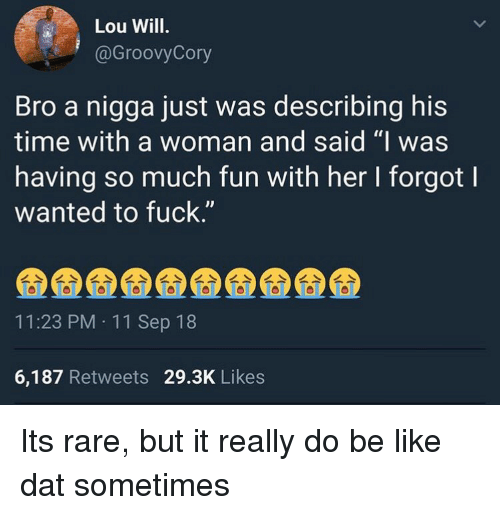 """Lou Will: Lou Will.  @GroovyCory  Bro a nigga just was describing his  time with a woman and said """"I was  having so much fun with her I forgot l  wanted to fuck.""""  11:23 PM 11 Sep 18  6,187 Retweets 29.3K Likes Its rare, but it really do be like dat sometimes"""