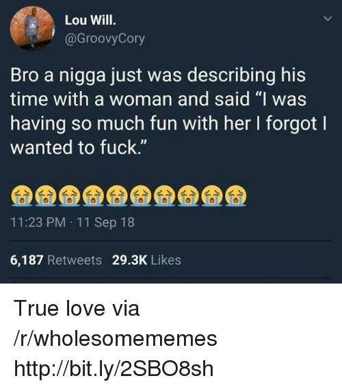 """Love, True, and Fuck: Lou Will.  @GroovyCory  Bro a nigga just was describing his  time with a woman and said """"I was  having so much fun with her I forgot l  wanted to fuck.""""  IJ  11:23 PM 11 Sep 18  6,187 Retweets 29.3K Likes True love via /r/wholesomememes http://bit.ly/2SBO8sh"""