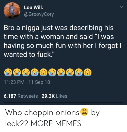 """Lou Will: Lou Will  @GroovyCory  Bro a nigga just was describing his  time with a woman and said """"I was  having so much fun with her I forgot I  wanted to fuck.""""  11:23 PM 11 Sep 18  6,187 Retweets 29.3K Likes Who choppin onions😩 by leak22 MORE MEMES"""