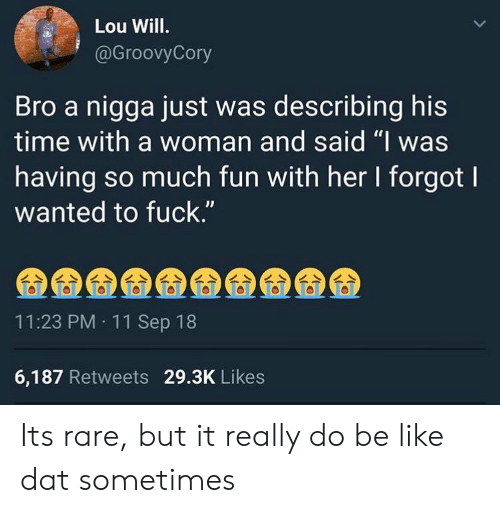 """Be Like, Fuck, and Time: Lou Will.  @GroovyCory  Bro a nigga just was describing his  time with a woman and said """"I was  having so much fun with her I forgot l  wanted to fuck.""""  11:23 PM 11 Sep 18  6,187 Retweets 29.3K Likes Its rare, but it really do be like dat sometimes"""