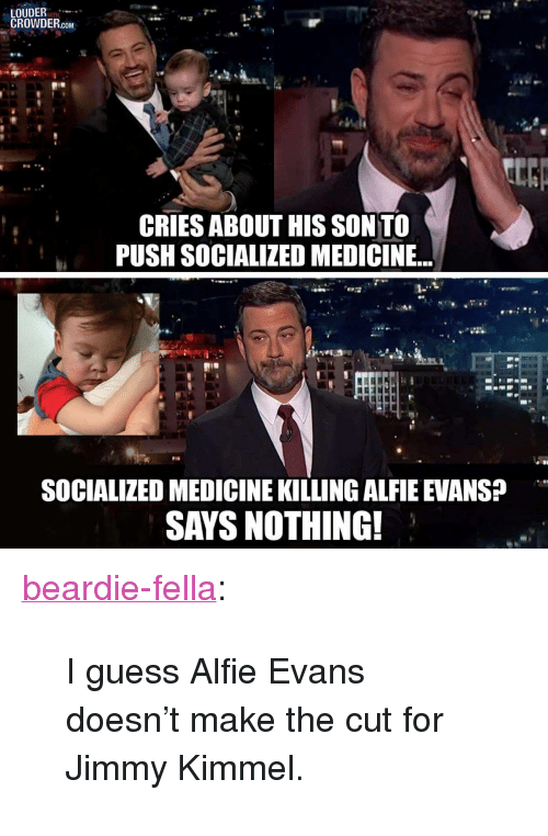 "Jimmy Kimmel: LOUDER  CROWDER.com  CRIES ABOUT HIS SON TO  PUSH SOCIALIZED MEDICINE...  SOCIALIZED MEDICINE KILLING ALFIE EVANS  SAYS NOTHING! <p><a href=""https://beardie-fella.tumblr.com/post/173367563214/i-guess-alfie-evans-doesnt-make-the-cut-for-jimmy"" class=""tumblr_blog"">beardie-fella</a>:</p>  <blockquote><p>I guess Alfie Evans doesn't make the cut for Jimmy Kimmel.</p></blockquote>"