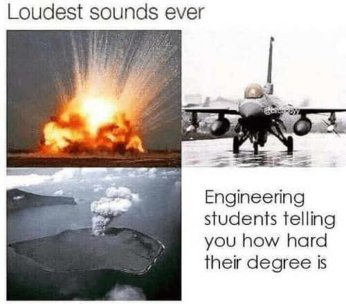degree: Loudest sounds ever  Engineering  students telling  you how hard  their degree is