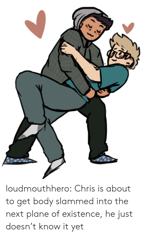 slammed: loudmouthhero:  Chris is about to get body slammed into the next plane of existence, he just doesn't know it yet