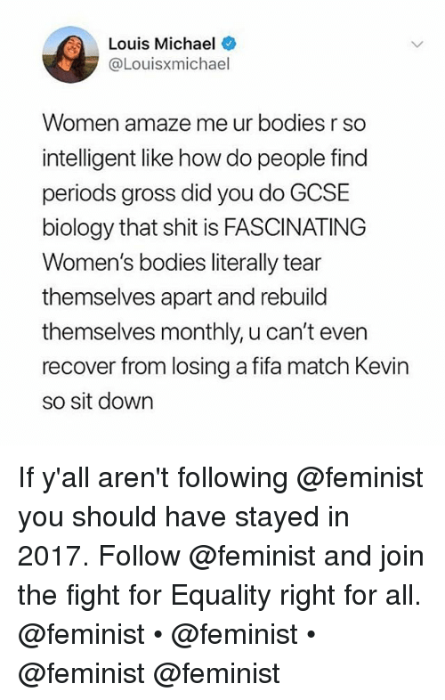 Bodies , Fifa, and Shit: Louis Michael  @Louisxmichael  Women amaze me ur bodies r so  intelligent like how do people find  periods gross did you do GCSIE  biology that shit is FASCINATING  Women's bodies literally tear  themselves apart and rebuild  themselves monthly, u can't even  recover from losing a fifa match Kevin  so sit down If y'all aren't following @feminist you should have stayed in 2017. Follow @feminist and join the fight for Equality right for all. @feminist • @feminist • @feminist @feminist