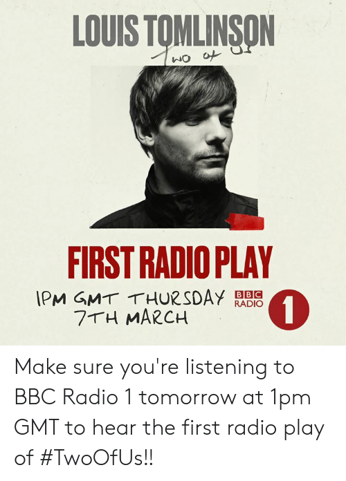 gmt: LOUIS TOMLINSON  FIRST RADIO PLAY  IPM GMT THURSDAY RADIO  0  BBC  7 H MARCH Make sure you're listening to BBC Radio 1 tomorrow at 1pm GMT to hear the first radio play of #TwoOfUs!!