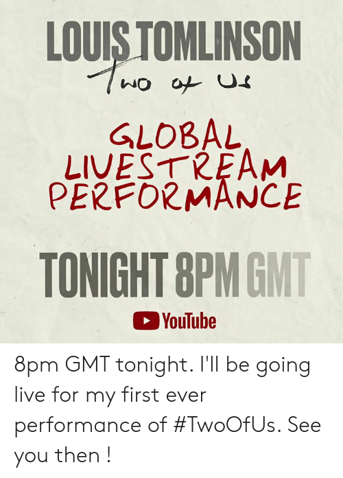 gmt: LOUIS TOMLINSON  GLOBAL  LIVESTREAM  PERFORMANCE  TONIGHT 8PMGMT  YouTube 8pm GMT tonight. I'll be going live for my first ever performance of #TwoOfUs. See you then !