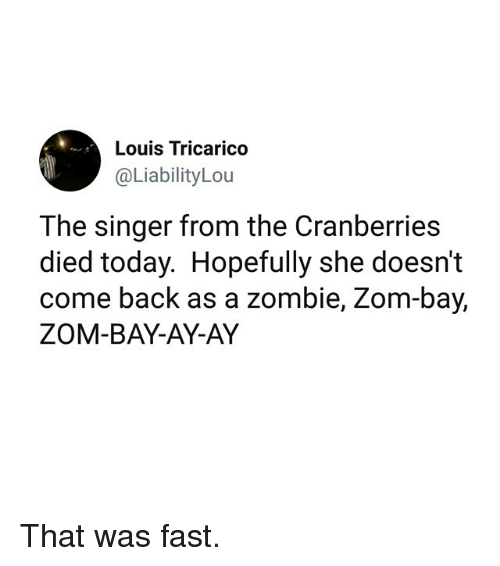 That Was Fast: Louis Tricarico  @LiabilityLou  The singer from the Cranberries  died today. Hopefully she doesn't  come back as a zombie, Zom-bay,  ZOM-BAY-AY-AY That was fast.