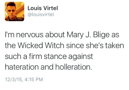 Taken, Wicked, and Witch: Louis Virtel  @louisvirtel  I'm nervous about Mary J. Blige as  the Wicked Witch since she's taken  such a firm stance against  hateration and holleration.  12/3/15, 4:15 PM