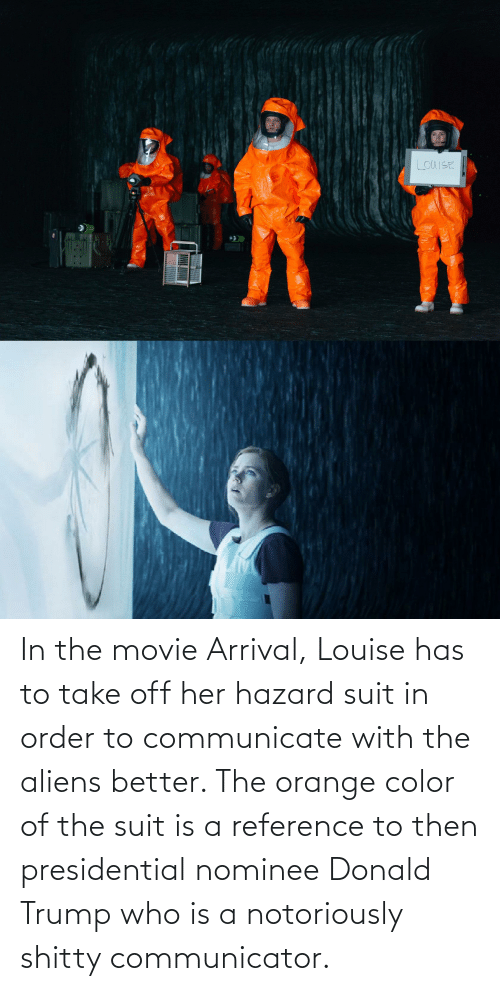 Communicate: LOUISE In the movie Arrival, Louise has to take off her hazard suit in order to communicate with the aliens better. The orange color of the suit is a reference to then presidential nominee Donald Trump who is a notoriously shitty communicator.
