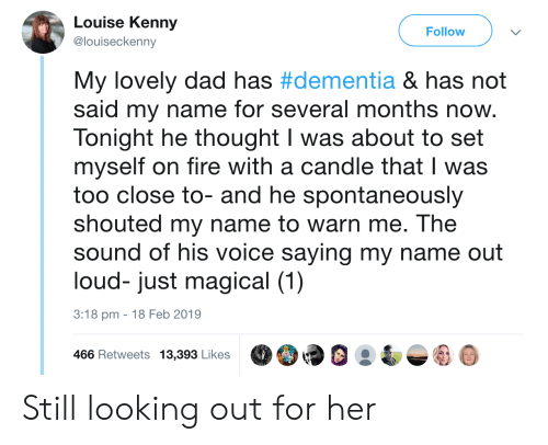 looking out: Louise Kenny  @louiseckenny  Follow  My lovely dad has #dementia & has not  said my name for several months now.  Tonight he thought I was about to set  myself on fire with a candle that I was  too close to- and he spontaneously  shouted my name to warn me. The  sound of his voice saying my name out  loud- just magical (1)  3:18 pm -18 Feb 2019  466 Retweets 13,39 LikesO9 Still looking out for her