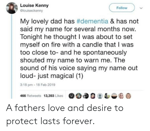Dementia: Louise Kenny  @louiseckenny  Follow  My lovely dad has #dementia & has not  said my name for several months now.  Tonight he thought I was about to set  myself on fire with a candle that I was  too close to- and he spontaneously  shouted my name to warn me. The  sound of his voice saying my name out  loud- just magical (1)  3:18 pm-18 Feb 2019  466 Retweets 13,393 Likes90 A fathers love and desire to protect lasts forever.