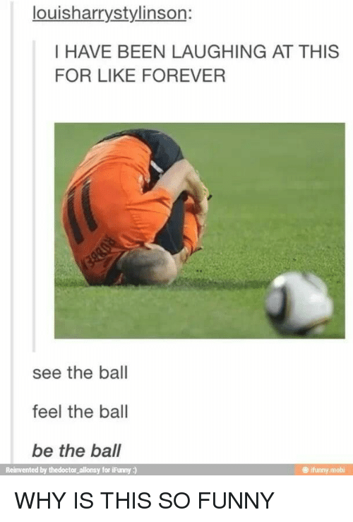 mobi: louisharrystylinson:  I HAVE BEEN LAUGHING AT THIS  FOR LIKE FOREVER  see the ball  feel the ball  be the ball  Reinvented by thedoctor_allonsy for iFunny:)  ifunny.mobi WHY IS THIS SO FUNNY