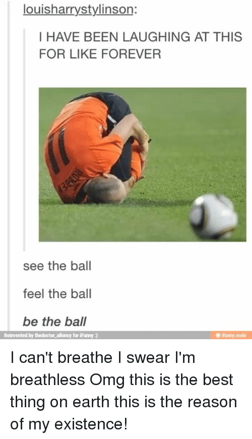 mobi: louisharrystylinson:  I HAVE BEEN LAUGHING AT THIS  FOR LIKE FOREVER  see the ball  feel the ball  be the ball  Reinvented by thedoctor allonsy for iFunny )  @ ifunny.mobi I can't breathe I swear I'm breathless Omg this is the best thing on earth this is the reason of my existence!