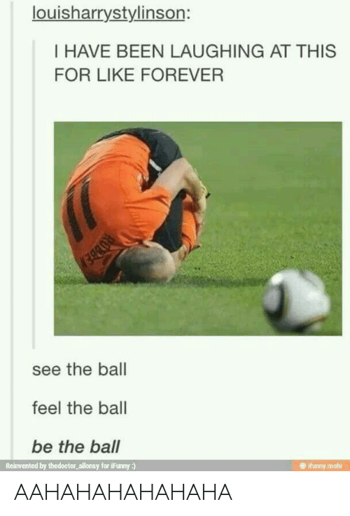 mobi: louisharrystylinson:  I HAVE BEEN LAUGHING AT THIS  FOR LIKE FOREVER  see the ball  feel the ball  be the ball  Reinvented by thedoctor allonsy for iFunny :)  e ifunny mobi AAHAHAHAHAHAHA