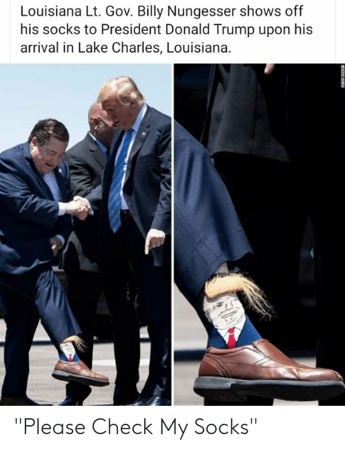 "Donald Trump, Louisiana, and Trump: Louisiana Lt. Gov. Billy Nungesser shows off  his socks to President Donald Trump upon his  arrival in Lake Charles, Louisiana. ""Please Check My Socks"""