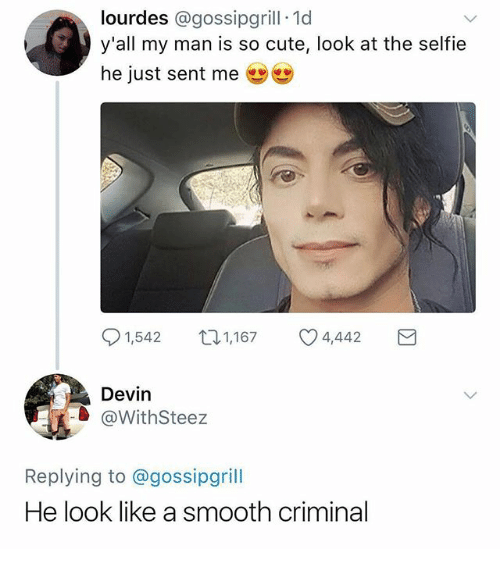Smooth Criminal: lourdes @gossipgrill 1d  y'all my man is so cute, look at the selfie  he just sent me  91,542  1,167  4,442  Devin  @WithSteez  Replying to @gossipgrill  He look like a smooth criminal