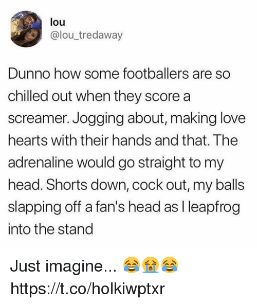 chilled: louu  @lou_tredaway  Dunno how some footballers are so  chilled out when they score a  screamer. Jogging about, making love  hearts with their hands and that. The  adrenaline would go straight to my  head. Shorts down, cock out, my balls  slapping off a fan's head as I leapfrog  into the stand Just imagine... 😂😭😂 https://t.co/holkiwptxr