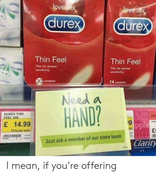Mean, Ask, and Condoms: lov  Thin Feel  Thin Feel  Thin for greater  sensitivity  Thio for greater  sengitivity  20  condoms  14 condoms  Need a  HAND?  DUREX THIN  BUY  E 14.99  9  Just ask a member of our store team  Clarity  vレ I mean, if you're offering