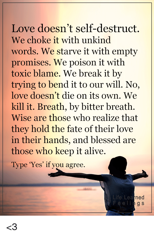 it's alive: Love doesn't self-destruct.  We choke it with unkind  words. We starve it with empty  promises. We poison it with  toxic blame. We break it by  trying to bend it to our will. No,  love doesn't die on its own. We  kill it. Breath, by bitter breath.  Wise are those who realize that  they hold the fate of their love  in their hands, and  blessed are  those who keep it alive.  Type 'Yes' if you agree.  Life Lea  ned  g S <3