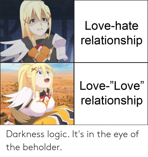 """Love Relationship: Love-hate  relationship  Love-""""Love""""  relationship Darkness logic. It's in the eye of the beholder."""