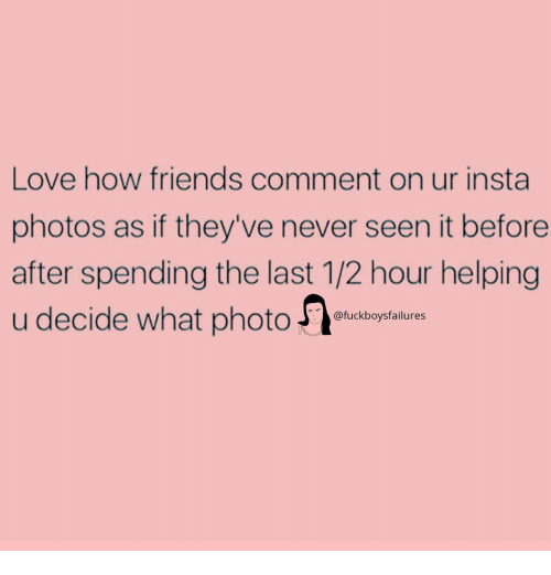 Friends, Love, and Girl Memes: Love how friends comment on ur insta  photos as if they've never seen it before  after spending the last 1/2 hour helping  u decide what photoo  @fuckboysfailures