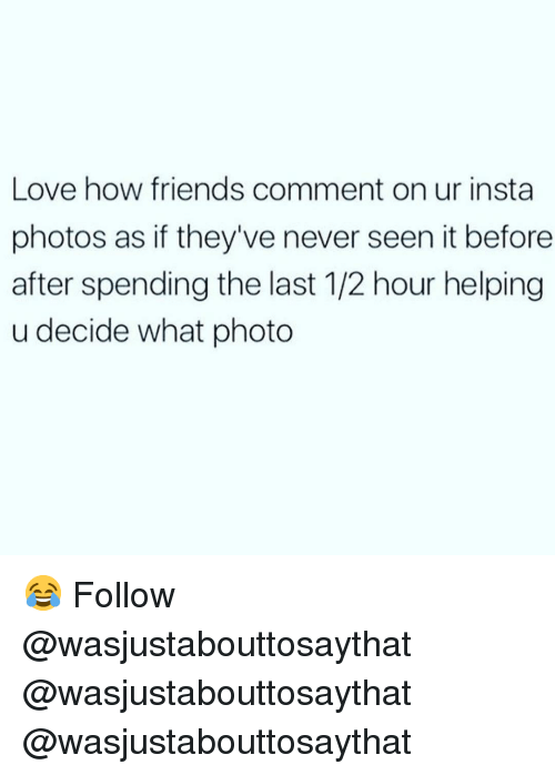 Friends, Love, and Memes: Love how friends comment on ur insta  photos as if they've never seen it before  after spending the last 1/2 hour helping  u decide what photo 😂 Follow @wasjustabouttosaythat @wasjustabouttosaythat @wasjustabouttosaythat