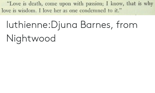 "Love, Tumblr, and Blog: ""Love is death, come upon with passion; I know, that is why  love is wisdom. I love her as one condemned to it."" luthienne:Djuna Barnes, from Nightwood"