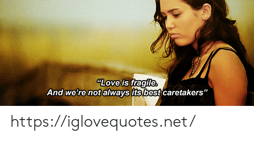"""Fragile: LOve is fragile  And we're not always its best caretakers"""" https://iglovequotes.net/"""