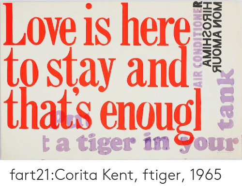 kent: Love is here  to stay and  thats enoug  ta tiger in Cour  АМінгояін  AUOMA MOM  tank fart21:Corita Kent, ftiger, 1965