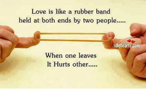 Rubber Banding: Love is like a rubber band  held at both ends by two people....  idlehearts,com  When one leaves  It Hurts other..