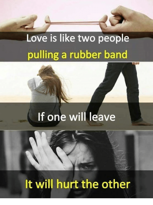 Rubber Banding: Love is like two people  pulling a rubber band  If one will leave  It will hurt the other