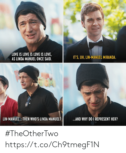 Manuel: LOVE IS LOVE IS LOVE IS LOVE,  AS LINDA MANUEL ONCE SAID  IT'S, UH, LIN-MANUEL MIRANDA  LIN-MANUEL.. THEN WHO'S LINDA MANUEL?  AND WHY DO I REPRESENT HER? #TheOtherTwo https://t.co/Ch9tmegF1N
