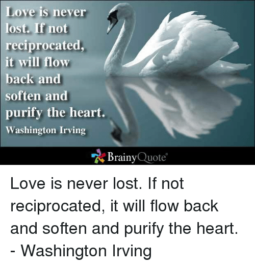 washington irving: Love is never  lost. If not  reciprocated  it will flow  back and  soften and  purify the heart.  Washington Irving  Brainy  Quote Love is never lost. If not reciprocated, it will flow back and soften and purify the heart. - Washington Irving