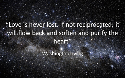 "washington irving: ""Love is never lost. If not reciprocated, it  will flow back and soften and purify the  heart  Washington Irving"